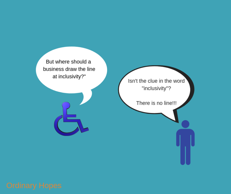 "Two stick figures, the first a wheelchair user saying ""But where should a business draw the line at inclusivity?"" The second stick figure is standing and saying ""Isn't he clue in the word ""inclusivity""? There is no line!!!"""