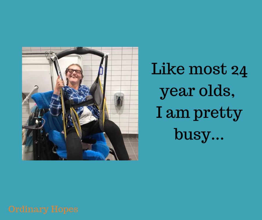"An adult woman being hoisted from her wheelchair in a bathroom. She has plaited hair and a huge smile. Text says ""Like most 24 year olds, I am pretty busy..."""